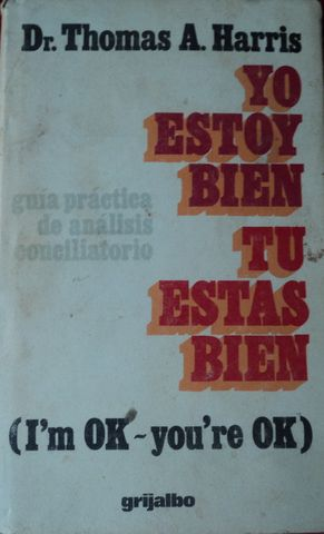 YO ESTOY BIEN-TU ESTAS BIEN, (I'M OK-YOU'RE OK), Dr. THOMAS A. HARRIS, EDICIONES GRIJALBO, S.A., 1973