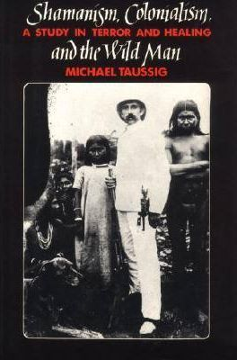 Shamanism, Colonialism, and the Wild Man: A Study in Terror and Healing, MICHAEL TAUSSIG, T, Chicago : University of Chicago Press, 1986, ISBN-O-226-79012-6